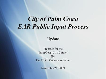 City of Palm Coast EAR Public Input Process Update Prepared for the Palm Coast City Council By The FCRC Consensus Center November 24, 2009 Update Prepared.