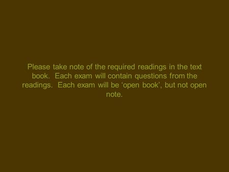 Please take note of the required readings in the text book. Each exam will contain questions from the readings. Each exam will be 'open book', but not.