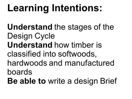 Learning Intentions: Understand the stages of the Design Cycle Understand how timber is classified into softwoods, hardwoods and manufactured boards Be.