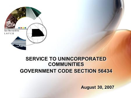 SERVICE TO UNINCORPORATED COMMUNITIES GOVERNMENT CODE SECTION 56434 SERVICE TO UNINCORPORATED COMMUNITIES GOVERNMENT CODE SECTION 56434 August 30, 2007.