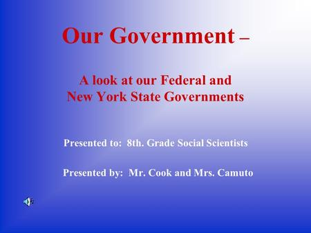 Our Government – A look at our Federal and New York State Governments Presented to: 8th. Grade Social Scientists Presented by: Mr. Cook and Mrs. Camuto.