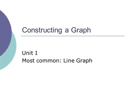 Constructing a Graph Unit 1 Most common: Line Graph.