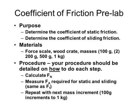 Coefficient of Friction Pre-lab Purpose –Determine the coefficient of static friction. –Determine the coefficient of sliding friction. Materials –Force.