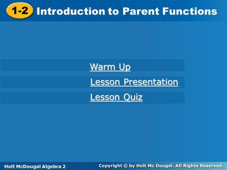 Holt McDougal Algebra 2 1-2 Introduction to Parent Functions 1-2 Introduction to Parent Functions Holt Algebra 2 Warm Up Warm Up Lesson Presentation Lesson.