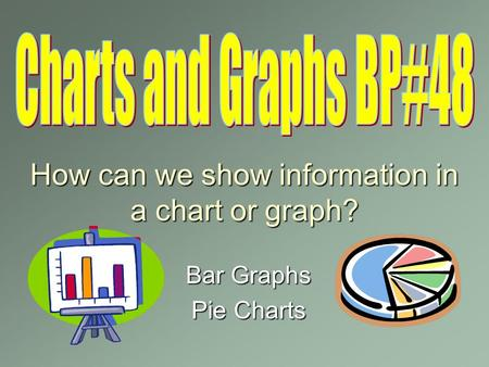 How can we show information in a chart or graph? Bar Graphs Pie Charts.