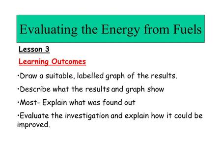 Evaluating the Energy from Fuels Draw a suitable, labelled graph of the results. Describe what the results and graph show Most- Explain what was found.