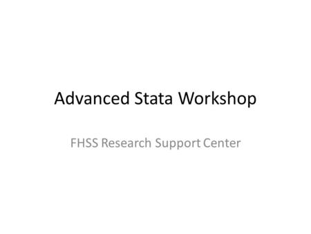 Advanced Stata Workshop FHSS Research Support Center.