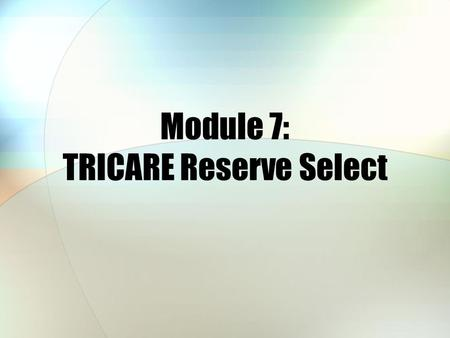 Module 7: TRICARE Reserve Select. Module Objectives After this module, you should be able to: Describe some of the key features of TRICARE Reserve Select.