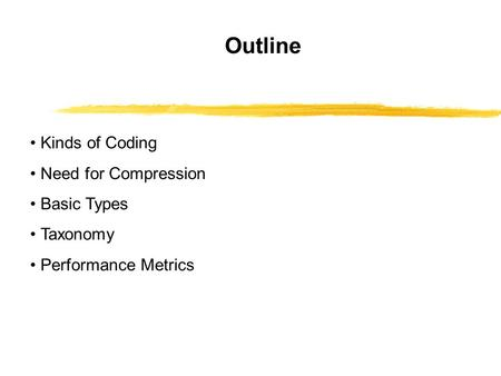 Outline Kinds of Coding Need for Compression Basic Types Taxonomy Performance Metrics.
