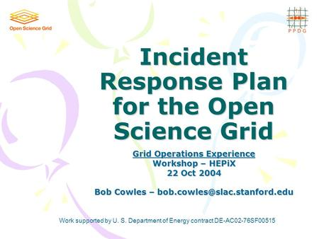 Incident Response Plan for the Open Science Grid Grid Operations Experience Workshop – HEPiX 22 Oct 2004 Bob Cowles – Work.