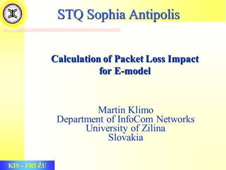 KIS – FRI ŽU Calculation of Packet Loss Impact for E-model Martin Klimo Department of InfoCom Networks University of Zilina Slovakia STQ Sophia Antipolis.