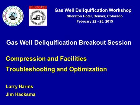 Gas Well Deliquification Workshop Sheraton Hotel, Denver, Colorado February 22 - 25, 2015 Gas Well Deliquification Breakout Session Compression and Facilities.