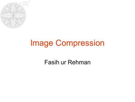 Image Compression Fasih ur Rehman. Goal of Compression Reduce the amount of data required to represent a given quantity of information Reduce relative.