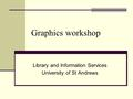 Graphics workshop Library and Information Services University of St Andrews.
