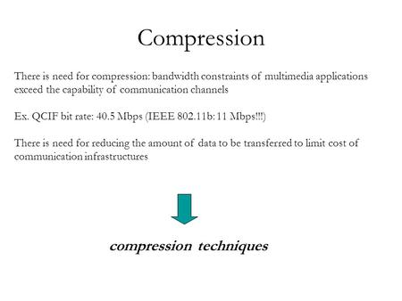 Compression There is need for compression: bandwidth constraints of multimedia applications exceed the capability of communication channels Ex. QCIF bit.