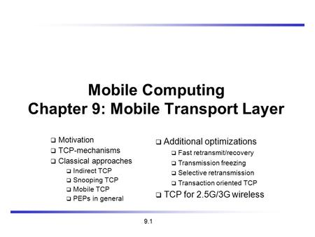 9.1 Mobile Computing Chapter 9: Mobile Transport Layer  Motivation  TCP-mechanisms  Classical approaches  Indirect TCP  Snooping TCP  Mobile TCP.