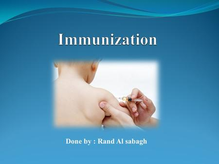 Done by : Rand Al sabagh. -Introduction about immunization. -Definition of immunization. -Importance of immunization. -The Jordanian national immunization.