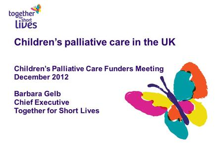 Children's palliative care in the UK Children's Palliative Care Funders Meeting December 2012 Barbara Gelb Chief Executive Together for Short Lives.