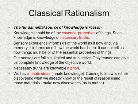 Classical Rationalism The fundamental source of knowledge is reason. Knowledge should be of the essential properties of things. Such knowledge is knowledge.