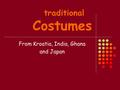 Traditional Costumes From Kroatia, India, Ghana and Japan.