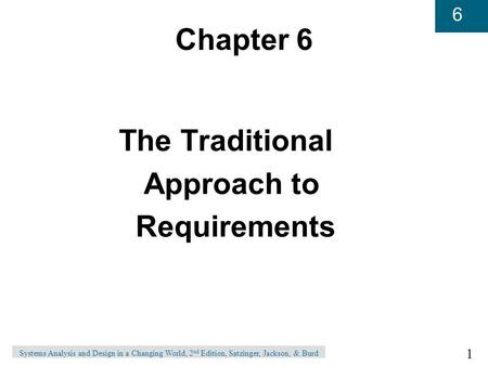 1 6 Systems Analysis and Design in a Changing World, 2 nd Edition, Satzinger, Jackson, & Burd Chapter 6 The Traditional Approach to Requirements.