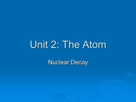 Unit 2: The Atom Nuclear Decay. Band Of Stability  Atoms that lie outside the band of stability are unstable  Atoms 1-20 n 0 /p + ratio must be 1:1.