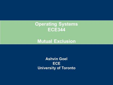 Operating Systems ECE344 Ashvin Goel ECE University of Toronto Mutual Exclusion.
