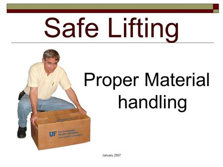 January 2007 Safe Lifting Proper Material handling.