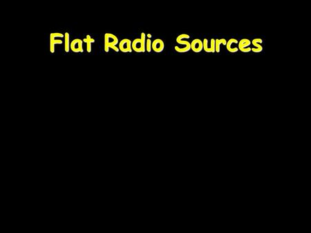 Flat Radio Sources. Almost every galaxy hosts a BH 99% are silent 1% are active 0.1% have jets.