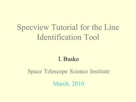 Specview Tutorial for the Line Identification Tool I. Busko Space Telescope Science Institute March, 2010.