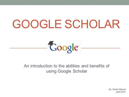 GOOGLE SCHOLAR An introduction to the abilities and benefits of using Google Scholar By: Kristin Bernet April 2012.