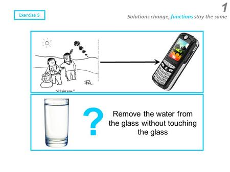 Solutions change, functions stay the same Remove the water from the glass without touching the glass ? 1 Exercise 5.