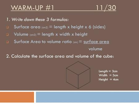 WARM-UP #1 11/30 1. Write down these 3 formulas:  Surface area (cm2) = length x height x 6 (sides)  Volume (cm3) = length x width x height  Surface.