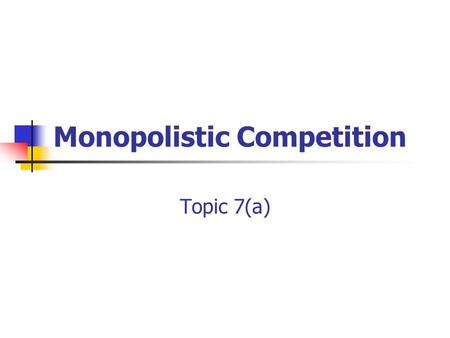 Monopolistic Competition Topic 7(a). Contents 1. Characteristics of MC 2. Short run profit maximisation 3. Long run equilibrium 4. Assessment of MC 5.