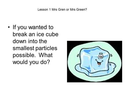 If you wanted to break an ice cube down into the smallest particles possible. What would you do? Lesson 1 Mrs Gren or Mrs Green?