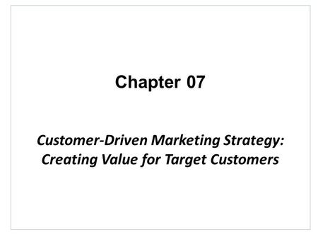 Chapter 07 Customer-Driven Marketing Strategy: Creating Value for Target Customers.