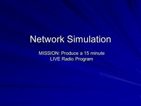 Network Simulation MISSION: Produce a 15 minute LIVE Radio Program.