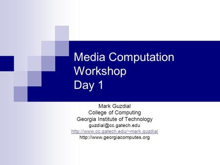 Media Computation Workshop Day 1 Mark Guzdial College of Computing Georgia Institute of Technology