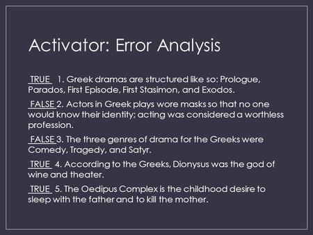 Activator: Error Analysis TRUE 1. Greek dramas are structured like so: Prologue, Parados, First Episode, First Stasimon, and Exodos. FALSE 2. Actors in.