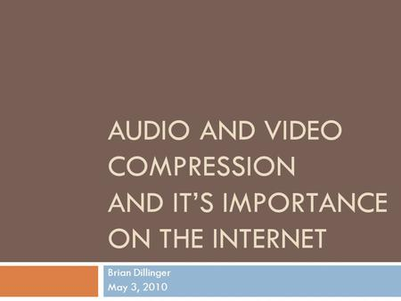 AUDIO AND VIDEO COMPRESSION AND IT'S IMPORTANCE ON THE INTERNET Brian Dillinger May 3, 2010.