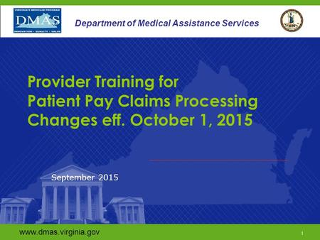 Www.dmas.virginia.gov 1 Department of Medical Assistance Services Provider Training for Patient Pay Claims Processing Changes eff. October 1, 2015 September.