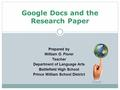 Google Docs and the Research Paper Prepared by William O. Florer Teacher Department of Language Arts Battlefield High School Prince William School District.