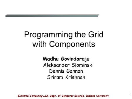 Extreme! Computing Lab, Dept. of Computer Science, Indiana University 1 Programming the Grid with Components Madhu Govindaraju Aleksander Slominski Dennis.