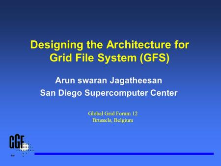 Designing the Architecture for Grid File System (GFS) Arun swaran Jagatheesan San Diego Supercomputer Center Global Grid Forum 12 Brussels, Belgium.