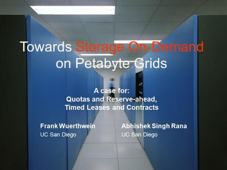 Towards Storage On-Demand on Petabyte Grids A case for: Quotas and Reserve-ahead, Timed Leases and Contracts Frank Wuerthwein UC San Diego Abhishek Singh.