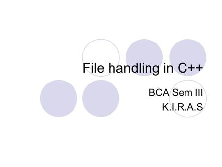 File handling in C++ BCA Sem III K.I.R.A.S. Using Input/Output Files Files in C++ are interpreted as a sequence of bytes stored on some storage media.