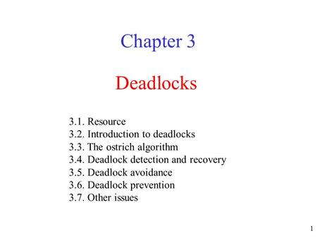 1 Deadlocks Chapter 3 3.1. Resource 3.2. Introduction to deadlocks 3.3. The ostrich algorithm 3.4. Deadlock detection and recovery 3.5. Deadlock avoidance.