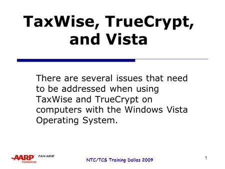 1 NTC/TCS Training Dallas 2009 TaxWise, TrueCrypt, and Vista There are several issues that need to be addressed when using TaxWise and TrueCrypt on computers.