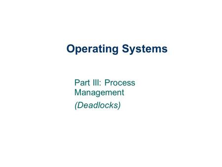 Operating Systems Part III: Process Management (Deadlocks)