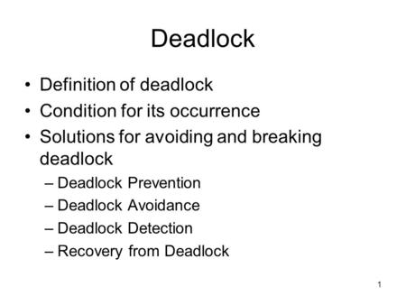 1 Deadlock Definition of deadlock Condition for its occurrence Solutions for avoiding and breaking deadlock –Deadlock Prevention –Deadlock Avoidance –Deadlock.
